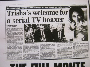 "Trishas Welcome For A Serial TV Hoaker – The Daily Mail – Wednesday 24th January 2001 – by Mark Reynolds & Tony Bonnici or it could have been - on 24-01-01 a half page feature appeared in The Daily Mail ""Trisha Show Turns Blind Eye to Serial Hoaker"""