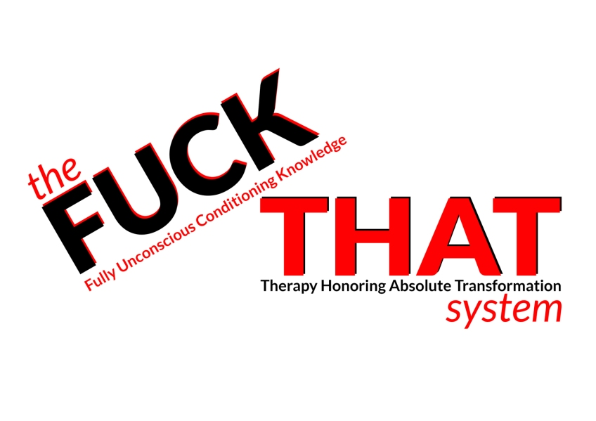 THE FUCK THAT SYSTEM Fully Unconscious Conditioning Knowledge- Therapy Honoring Absolute Transformation