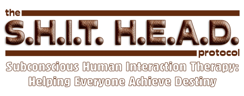 The S.H.I.T. H.E.A.D. Protocol Subconscious Human Interaction Therapy – Helping Everyone Achieve Destiny